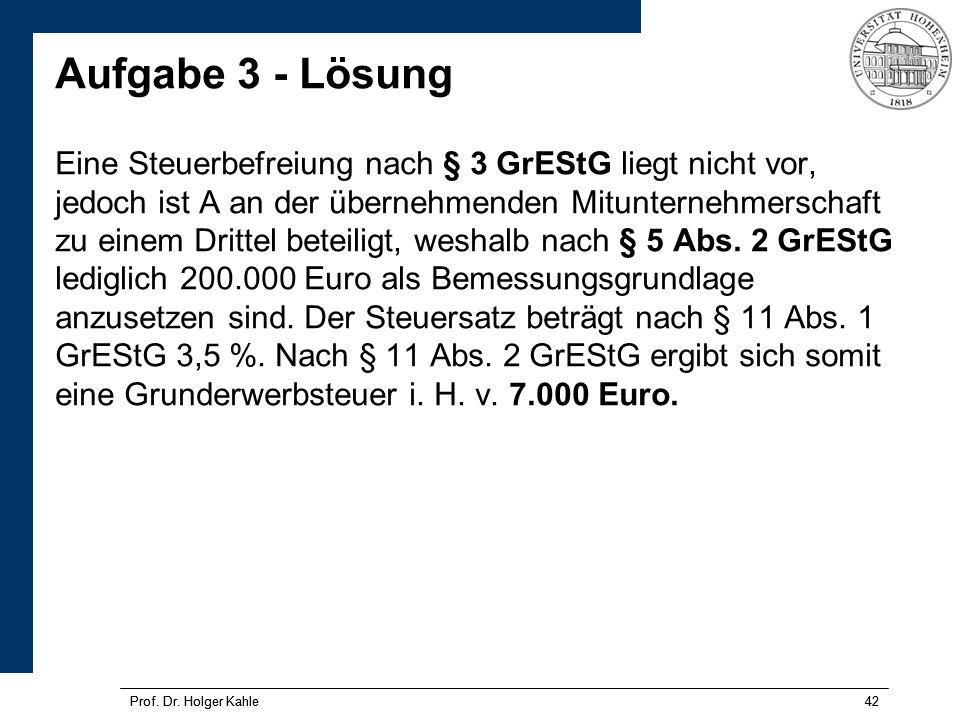Aufgabe 3 - Lösung Eine Steuerbefreiung nach § 3 GrEStG liegt nicht vor, jedoch ist A an der übernehmenden Mitunternehmerschaft zu einem Drittel beteiligt, weshalb nach § 5 Abs. 2 GrEStG lediglich 200.000 Euro als Bemessungsgrundlage anzusetzen sind. Der Steuersatz beträgt nach § 11 Abs. 1 GrEStG 3,5 %. Nach § 11 Abs. 2 GrEStG ergibt sich somit eine Grunderwerbsteuer i. H. v. 7.000 Euro.