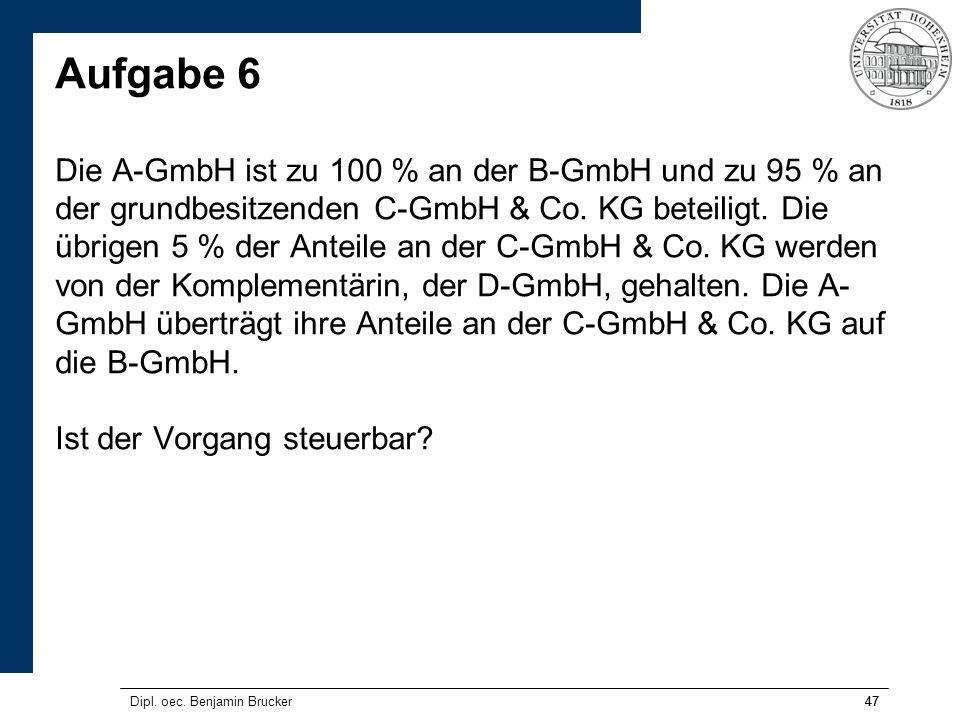 Aufgabe 6 Die A-GmbH ist zu 100 % an der B-GmbH und zu 95 % an der grundbesitzenden C-GmbH & Co. KG beteiligt. Die übrigen 5 % der Anteile an der C-GmbH & Co. KG werden von der Komplementärin, der D-GmbH, gehalten. Die A-GmbH überträgt ihre Anteile an der C-GmbH & Co. KG auf die B-GmbH. Ist der Vorgang steuerbar