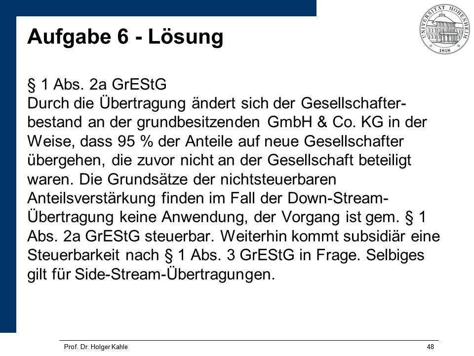 Aufgabe 6 - Lösung § 1 Abs. 2a GrEStG Durch die Übertragung ändert sich der Gesellschafter-bestand an der grundbesitzenden GmbH & Co. KG in der Weise, dass 95 % der Anteile auf neue Gesellschafter übergehen, die zuvor nicht an der Gesellschaft beteiligt waren. Die Grundsätze der nichtsteuerbaren Anteilsverstärkung finden im Fall der Down-Stream-Übertragung keine Anwendung, der Vorgang ist gem. § 1 Abs. 2a GrEStG steuerbar. Weiterhin kommt subsidiär eine Steuerbarkeit nach § 1 Abs. 3 GrEStG in Frage. Selbiges gilt für Side-Stream-Übertragungen.