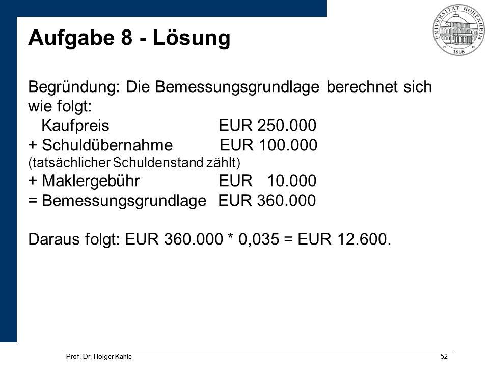 Aufgabe 8 - Lösung Begründung: Die Bemessungsgrundlage berechnet sich wie folgt: Kaufpreis EUR 250.000 + Schuldübernahme EUR 100.000 (tatsächlicher Schuldenstand zählt) + Maklergebühr EUR 10.000 = Bemessungsgrundlage EUR 360.000 Daraus folgt: EUR 360.000 * 0,035 = EUR 12.600.
