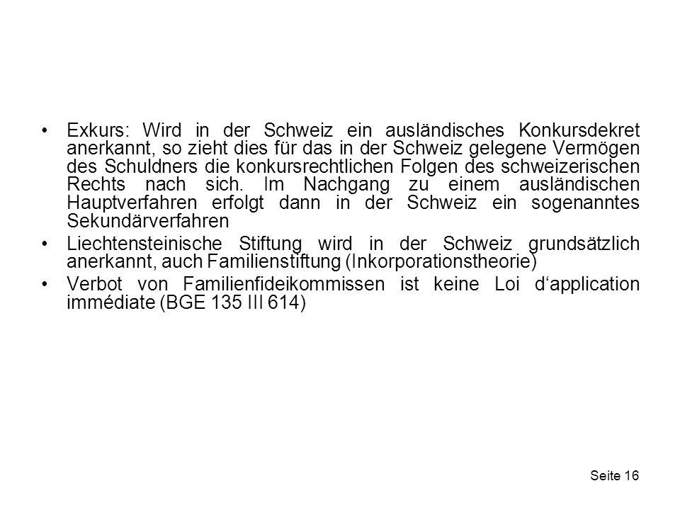 Exkurs: Wird in der Schweiz ein ausländisches Konkursdekret anerkannt, so zieht dies für das in der Schweiz gelegene Vermögen des Schuldners die konkursrechtlichen Folgen des schweizerischen Rechts nach sich. Im Nachgang zu einem ausländischen Hauptverfahren erfolgt dann in der Schweiz ein sogenanntes Sekundärverfahren