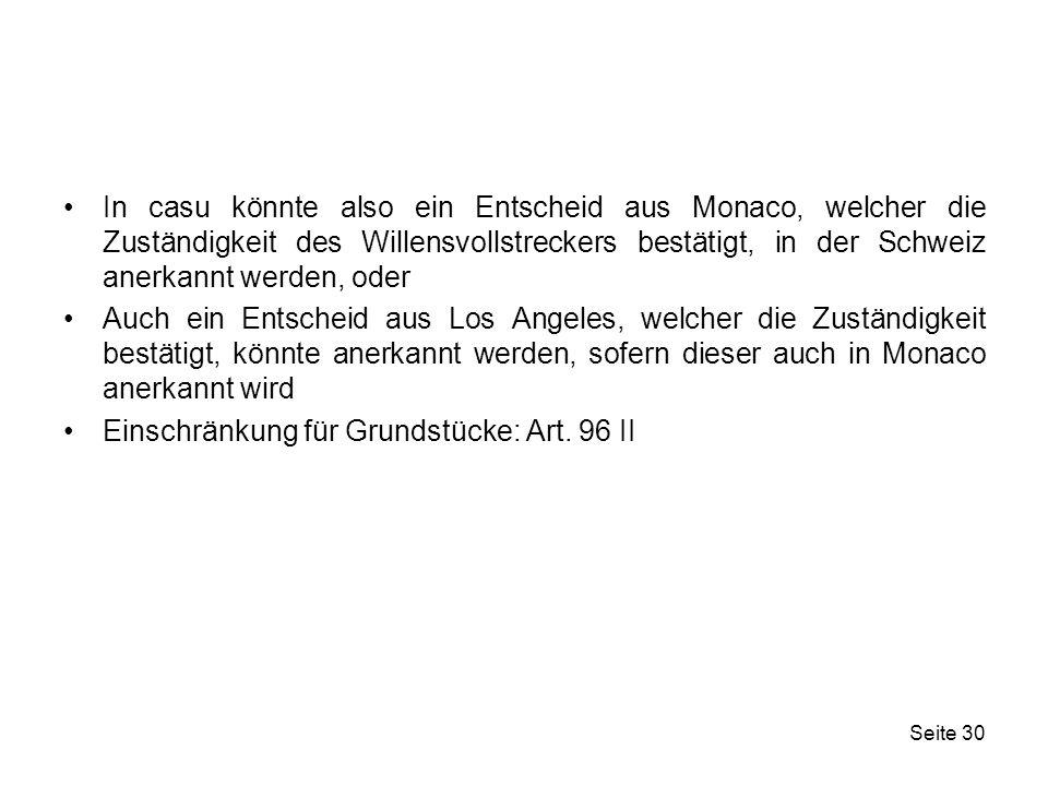In casu könnte also ein Entscheid aus Monaco, welcher die Zuständigkeit des Willensvollstreckers bestätigt, in der Schweiz anerkannt werden, oder