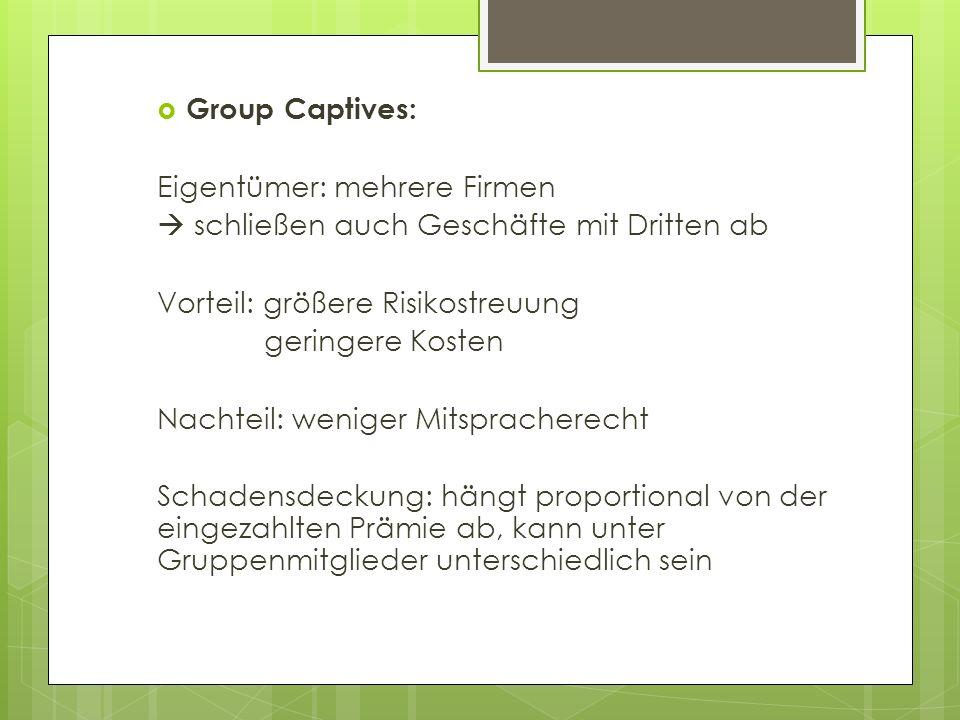 Group Captives:Eigentümer: mehrere Firmen.  schließen auch Geschäfte mit Dritten ab. Vorteil: größere Risikostreuung.