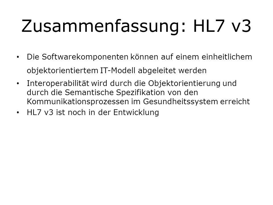 Zusammenfassung: HL7 v3 Die Softwarekomponenten können auf einem einheitlichem objektorientiertem IT-Modell abgeleitet werden.