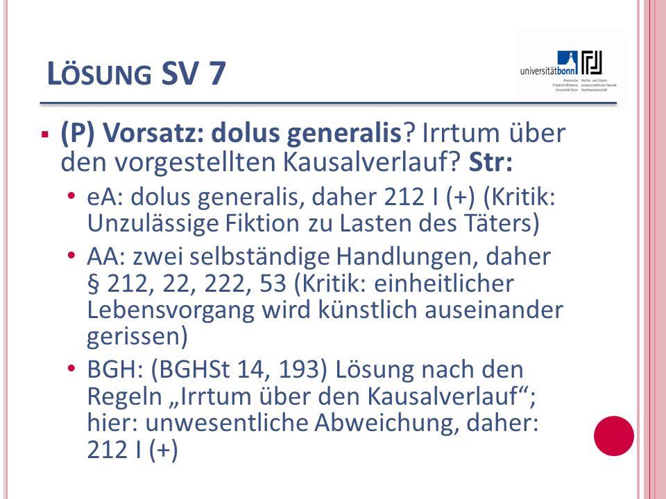 Lösung SV 7 (P) Vorsatz: dolus generalis Irrtum über den vorgestellten Kausalverlauf Str: