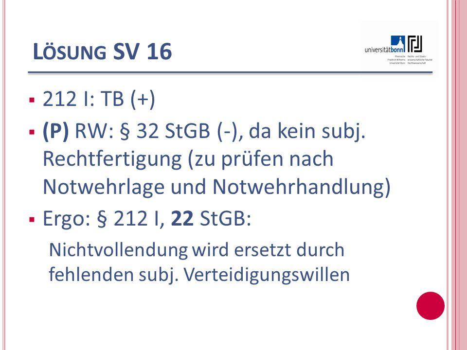 Lösung SV 16 212 I: TB (+) (P) RW: § 32 StGB (-), da kein subj. Rechtfertigung (zu prüfen nach Notwehrlage und Notwehrhandlung)
