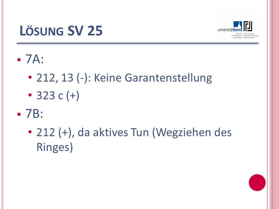 Lösung SV 25 7A: 7B: 212, 13 (-): Keine Garantenstellung 323 c (+)