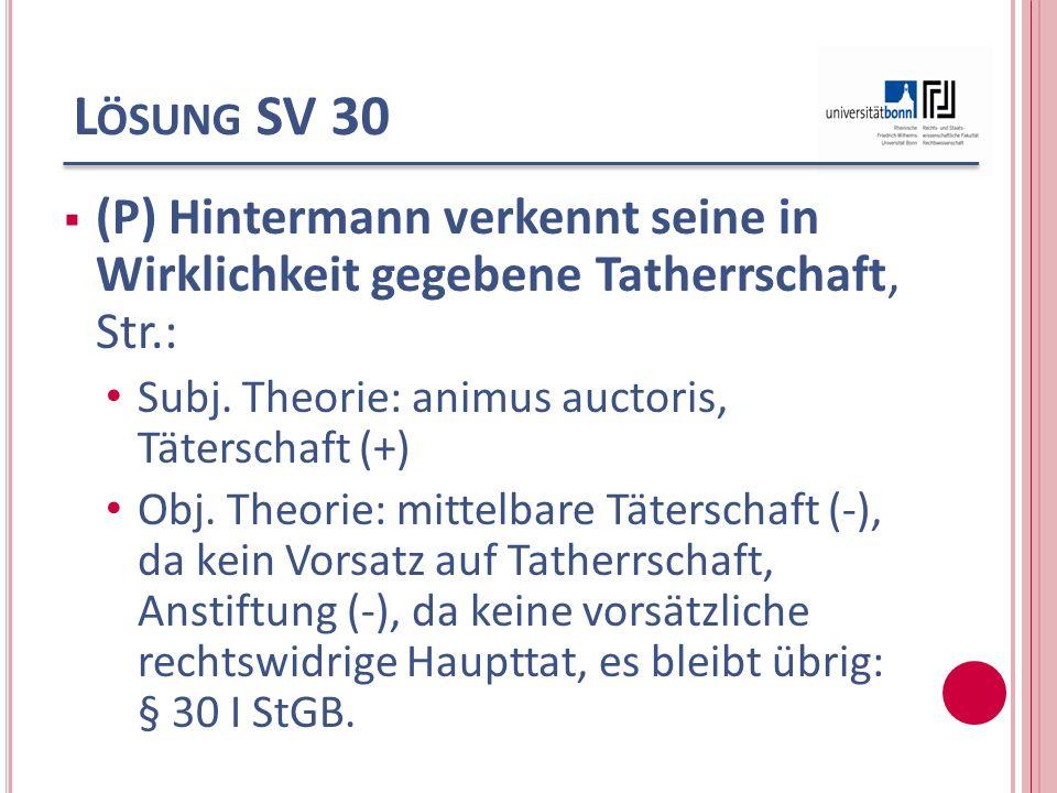 Lösung SV 30 (P) Hintermann verkennt seine in Wirklichkeit gegebene Tatherrschaft, Str.: Subj. Theorie: animus auctoris, Täterschaft (+)