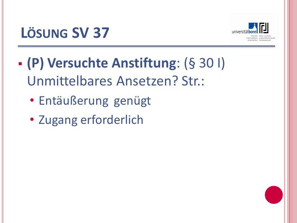Lösung SV 37 (P) Versuchte Anstiftung: (§ 30 I) Unmittelbares Ansetzen Str.: Entäußerung genügt.