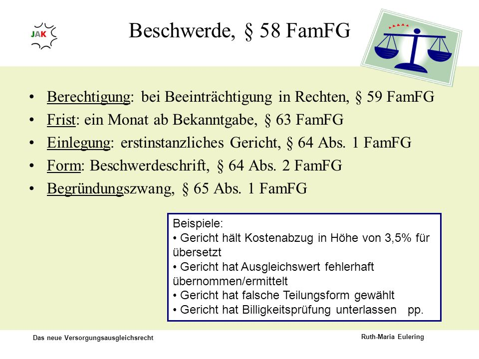 Beschwerde, § 58 FamFG Berechtigung: bei Beeinträchtigung in Rechten, § 59 FamFG. Frist: ein Monat ab Bekanntgabe, § 63 FamFG.