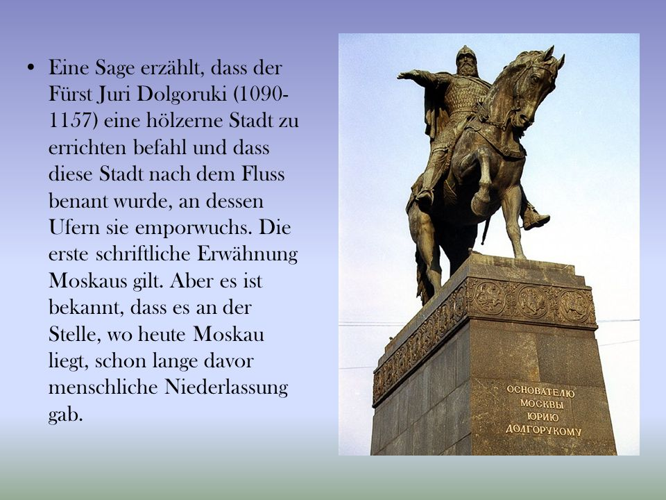 Eine Sage erzählt, dass der Fürst Juri Dolgoruki (1090-1157) eine hölzerne Stadt zu errichten befahl und dass diese Stadt nach dem Fluss benant wurde, an dessen Ufern sie emporwuchs.