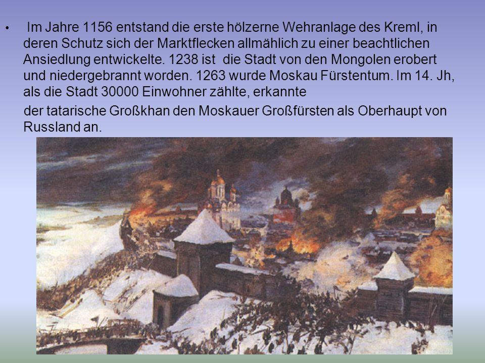 Im Jahre 1156 entstand die erste hölzerne Wehranlage des Kreml, in deren Schutz sich der Marktflecken allmählich zu einer beachtlichen Ansiedlung entwickelte. 1238 ist die Stadt von den Mongolen erobert und niedergebrannt worden. 1263 wurde Moskau Fürstentum. Im 14. Jh, als die Stadt 30000 Einwohner zählte, erkannte