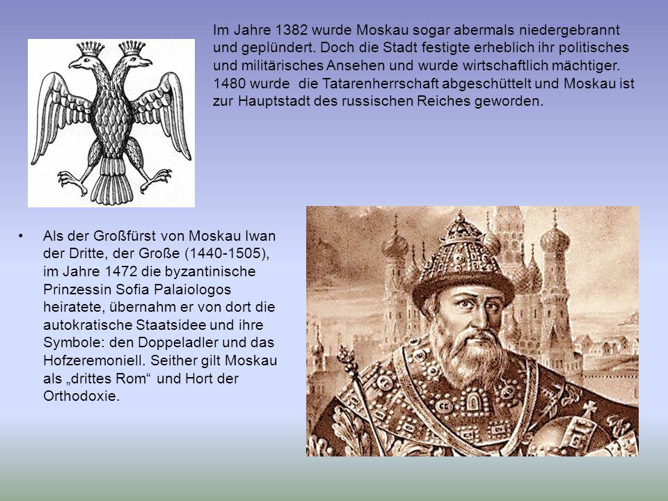 Im Jahre 1382 wurde Moskau sogar abermals niedergebrannt und geplündert. Doch die Stadt festigte erheblich ihr politisches und militärisches Ansehen und wurde wirtschaftlich mächtiger. 1480 wurde die Tatarenherrschaft abgeschüttelt und Moskau ist zur Hauptstadt des russischen Reiches geworden.