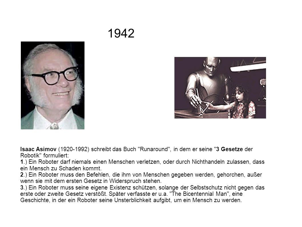 1942 Isaac Asimov (1920-1992) schreibt das Buch Runaround , in dem er seine 3 Gesetze der Robotik formuliert:
