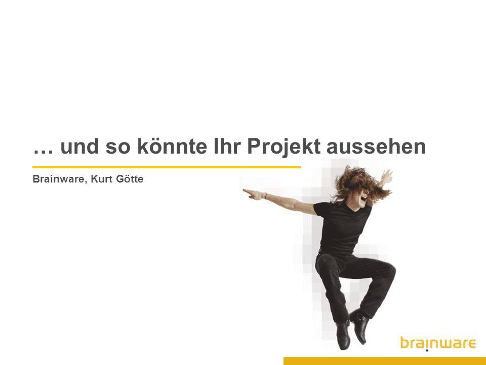… und so könnte Ihr Projekt aussehen Brainware, Kurt Götte