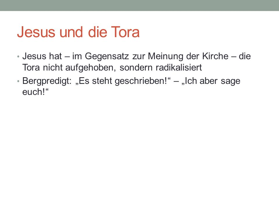 Jesus und die Tora Jesus hat – im Gegensatz zur Meinung der Kirche – die Tora nicht aufgehoben, sondern radikalisiert.