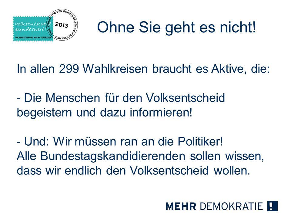 Ohne Sie geht es nicht! In allen 299 Wahlkreisen braucht es Aktive, die: - Die Menschen für den Volksentscheid begeistern und dazu informieren!