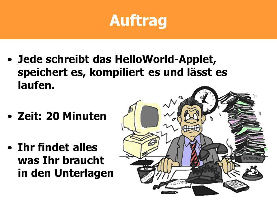 Auftrag Jede schreibt das HelloWorld-Applet, speichert es, kompiliert es und lässt es laufen. Zeit: 20 Minuten.