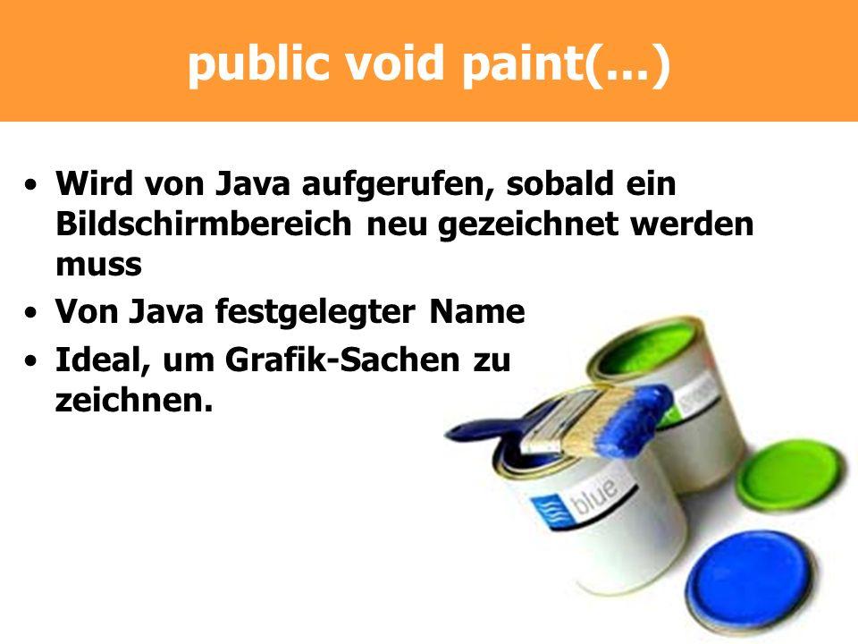 public void paint(...) Wird von Java aufgerufen, sobald ein Bildschirmbereich neu gezeichnet werden muss.