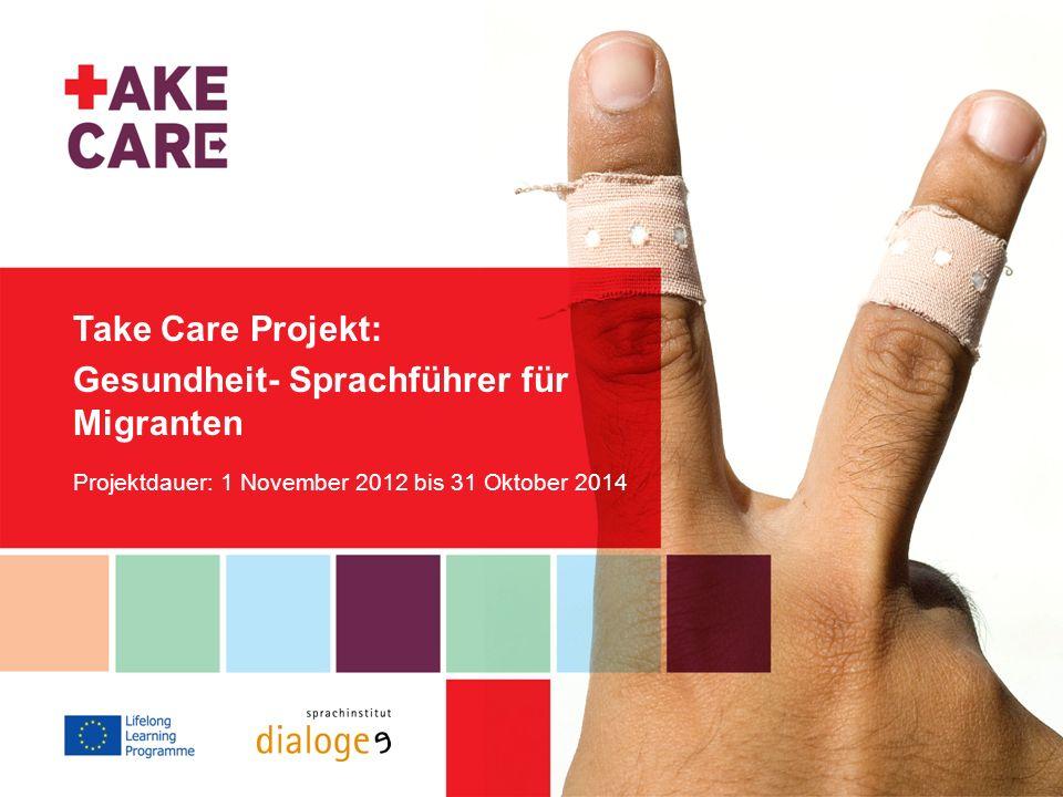 Take Care Projekt: Gesundheit- Sprachführer für Migranten Projektdauer: 1 November 2012 bis 31 Oktober 2014.