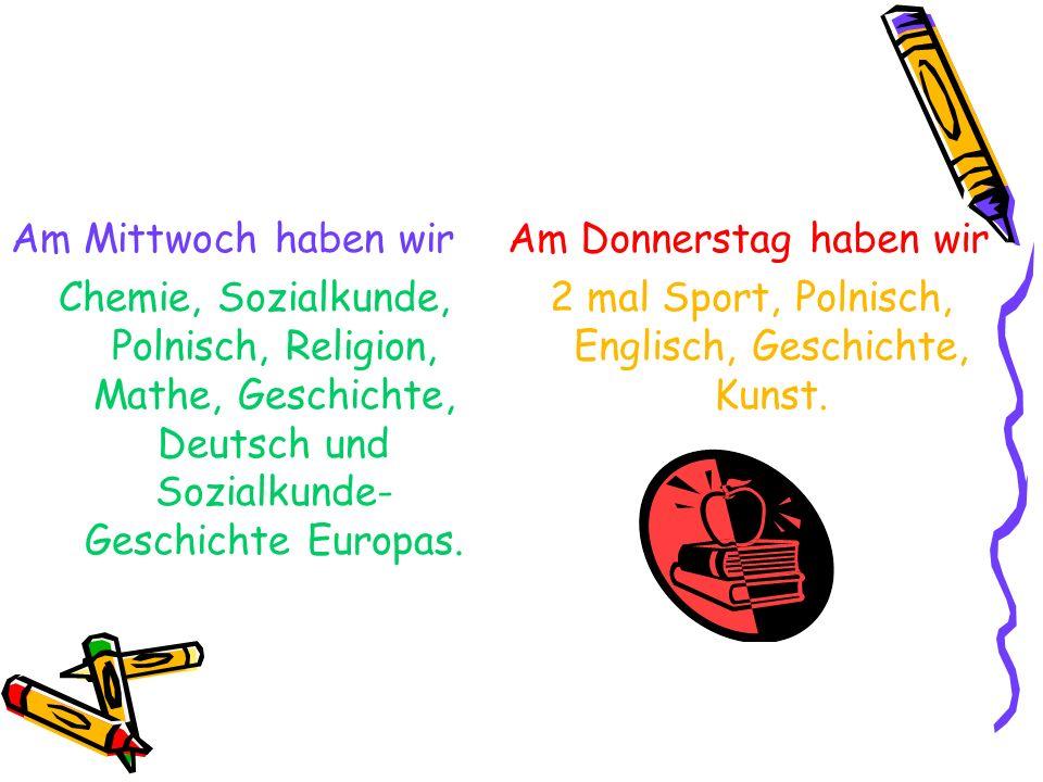 2 mal Sport, Polnisch, Englisch, Geschichte, Kunst.