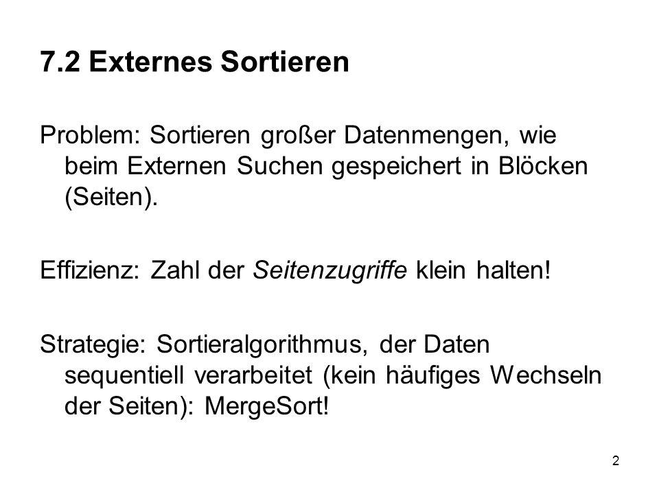 7.2 Externes Sortieren Problem: Sortieren großer Datenmengen, wie beim Externen Suchen gespeichert in Blöcken (Seiten).