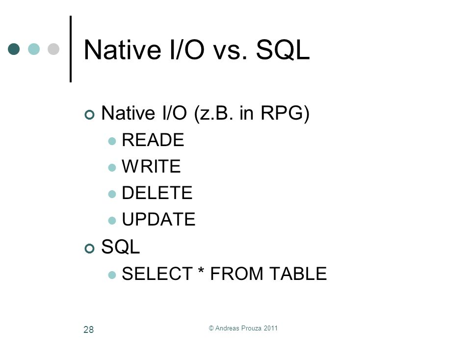 Native I/O vs. SQL Native I/O (z.B. in RPG) SQL READE WRITE DELETE