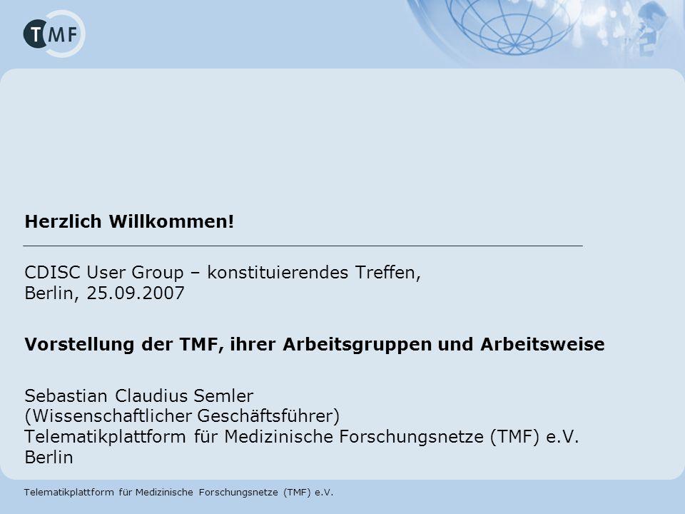 Herzlich Willkommen! CDISC User Group – konstituierendes Treffen, Berlin, 25.09.2007. Vorstellung der TMF, ihrer Arbeitsgruppen und Arbeitsweise.