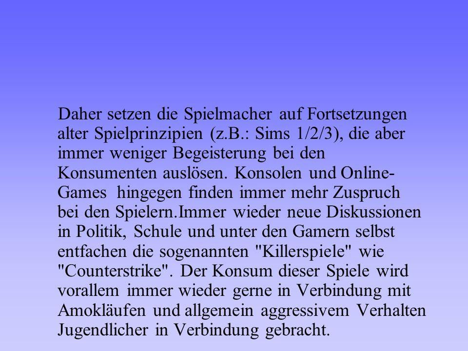 Daher setzen die Spielmacher auf Fortsetzungen alter Spielprinzipien (z.B.: Sims 1/2/3), die aber immer weniger Begeisterung bei den Konsumenten auslösen.