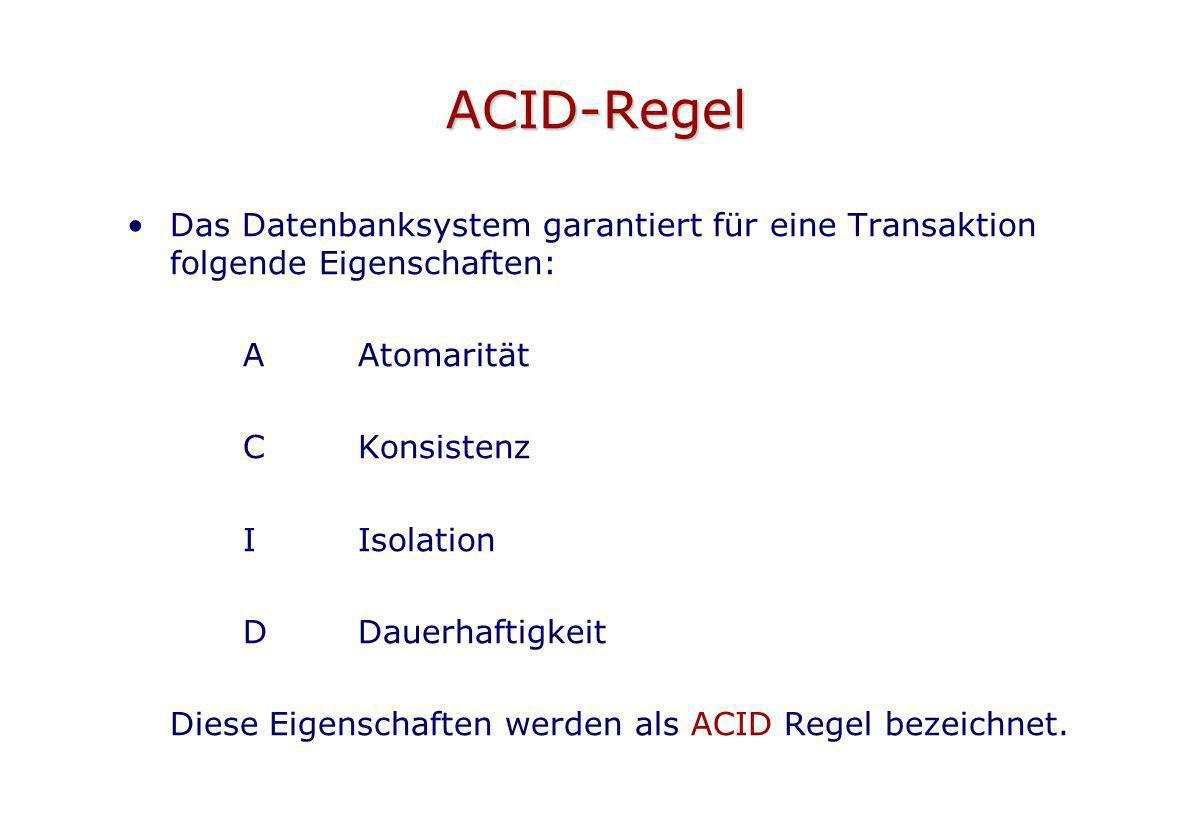 ACID-Regel Das Datenbanksystem garantiert für eine Transaktion folgende Eigenschaften: A Atomarität.