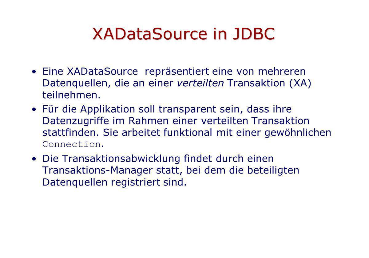 XADataSource in JDBC Eine XADataSource repräsentiert eine von mehreren Datenquellen, die an einer verteilten Transaktion (XA) teilnehmen.