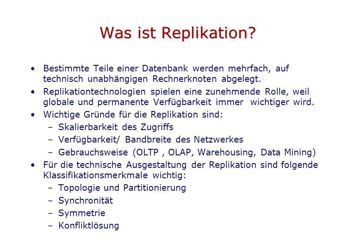 Was ist Replikation Bestimmte Teile einer Datenbank werden mehrfach, auf technisch unabhängigen Rechnerknoten abgelegt.