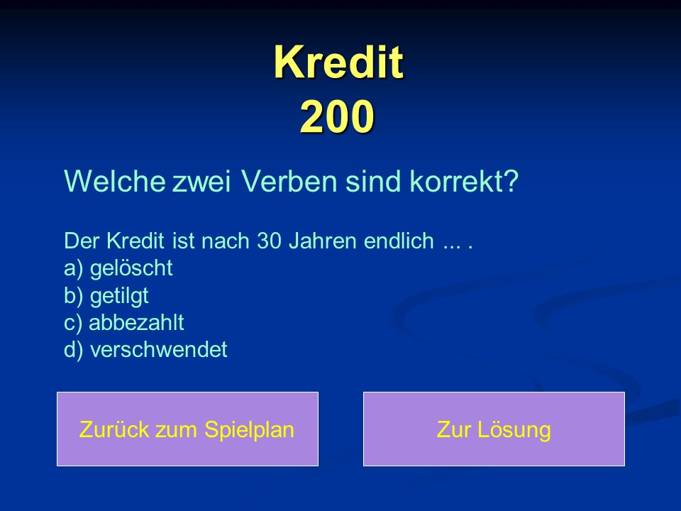 Kredit 200 Welche zwei Verben sind korrekt Der Kredit ist nach 30 Jahren endlich ... . a) gelöscht b) getilgt c) abbezahlt d) verschwendet.