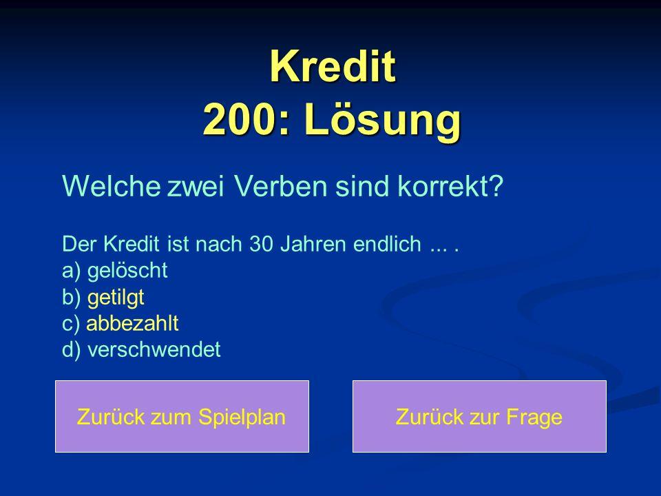 Kredit 200: Lösung Welche zwei Verben sind korrekt Der Kredit ist nach 30 Jahren endlich ... . a) gelöscht b) getilgt c) abbezahlt d) verschwendet.