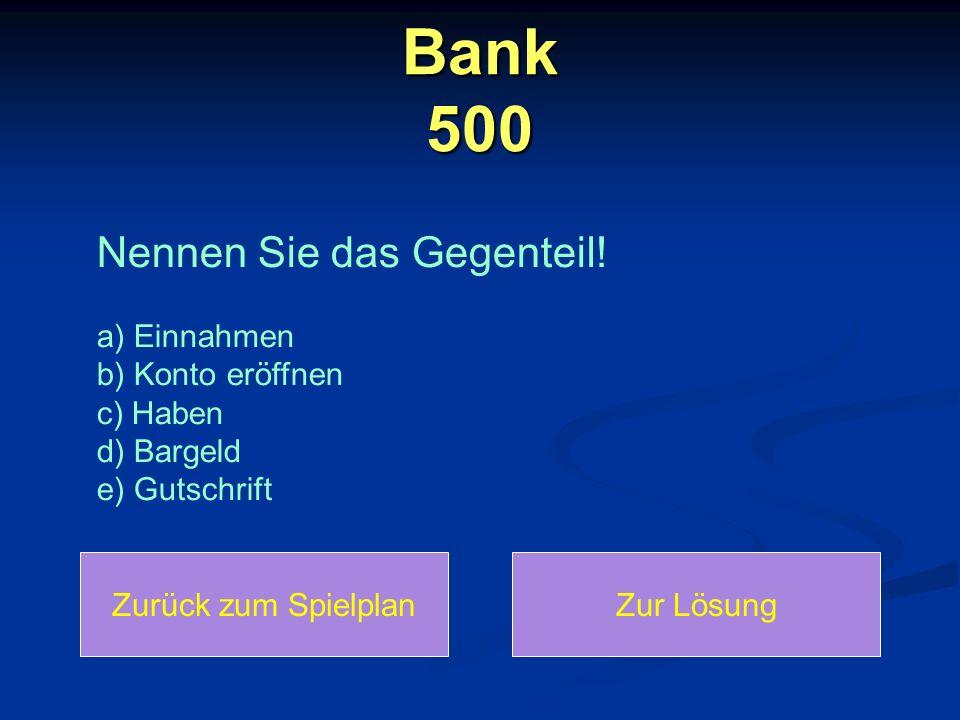 Bank 500 Nennen Sie das Gegenteil! a) Einnahmen b) Konto eröffnen c) Haben d) Bargeld e) Gutschrift.