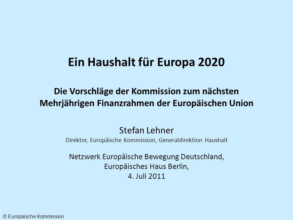 Ein Haushalt für Europa 2020 Die Vorschläge der Kommission zum nächsten Mehrjährigen Finanzrahmen der Europäischen Union Stefan Lehner Direktor, Europäische Kommission, Generaldirektion Haushalt Netzwerk Europäische Bewegung Deutschland, Europäisches Haus Berlin, 4.