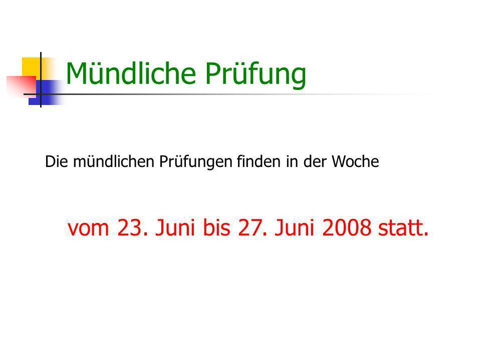 Mündliche Prüfung vom 23. Juni bis 27. Juni 2008 statt.