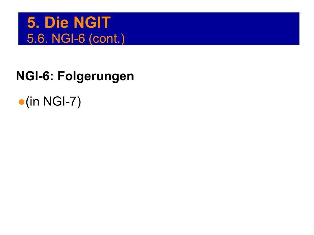 5. Die NGIT 5.6. NGI-6 (cont.) NGI-6: Folgerungen (in NGI-7)
