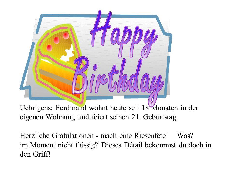 Uebrigens: Ferdinand wohnt heute seit 18 Monaten in der eigenen Wohnung und feiert seinen 21.