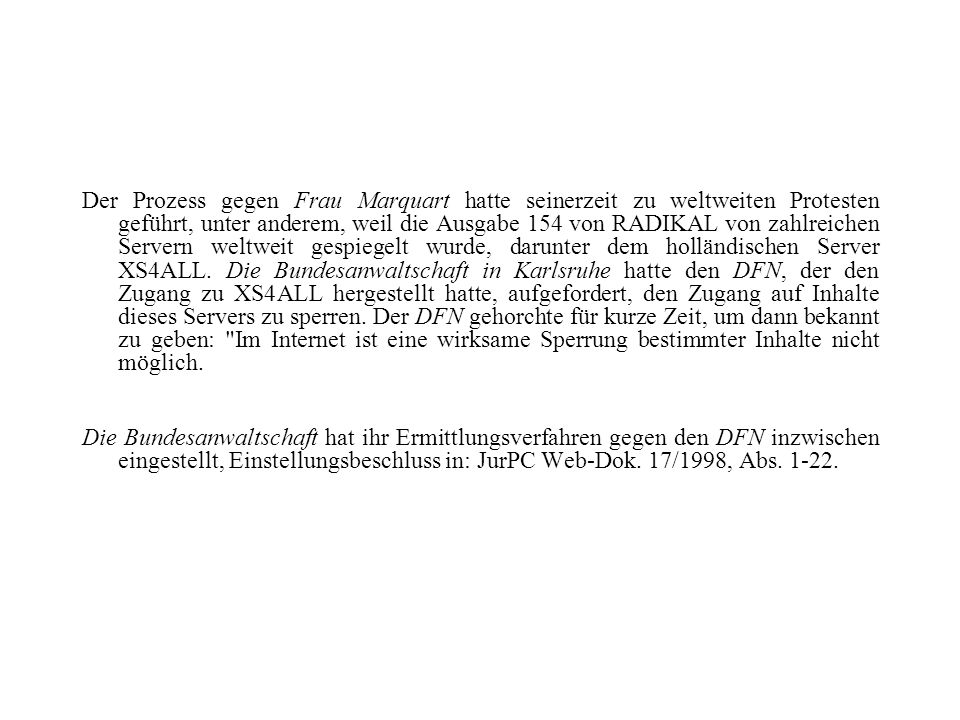 Der Prozess gegen Frau Marquart hatte seinerzeit zu weltweiten Protesten geführt, unter anderem, weil die Ausgabe 154 von RADIKAL von zahlreichen Servern weltweit gespiegelt wurde, darunter dem holländischen Server XS4ALL. Die Bundesanwaltschaft in Karlsruhe hatte den DFN, der den Zugang zu XS4ALL hergestellt hatte, aufgefordert, den Zugang auf Inhalte dieses Servers zu sperren. Der DFN gehorchte für kurze Zeit, um dann bekannt zu geben: Im Internet ist eine wirksame Sperrung bestimmter Inhalte nicht möglich.