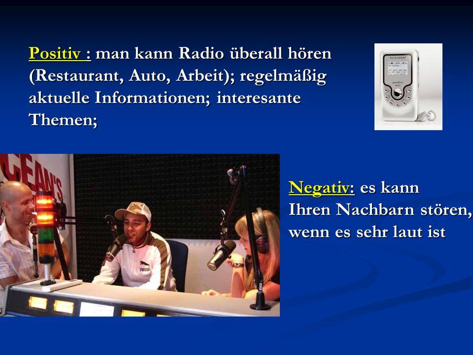 Positiv : man kann Radio überall hören (Restaurant, Auto, Arbeit); regelmäßig aktuelle Informationen; interesante Themen;