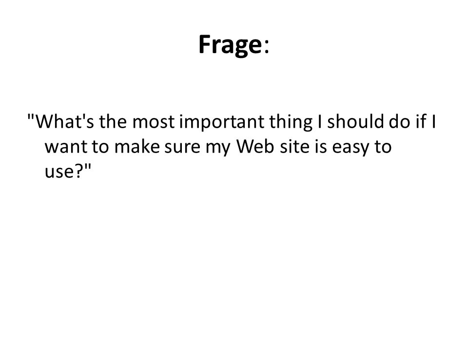 Frage: What s the most important thing I should do if I want to make sure my Web site is easy to use