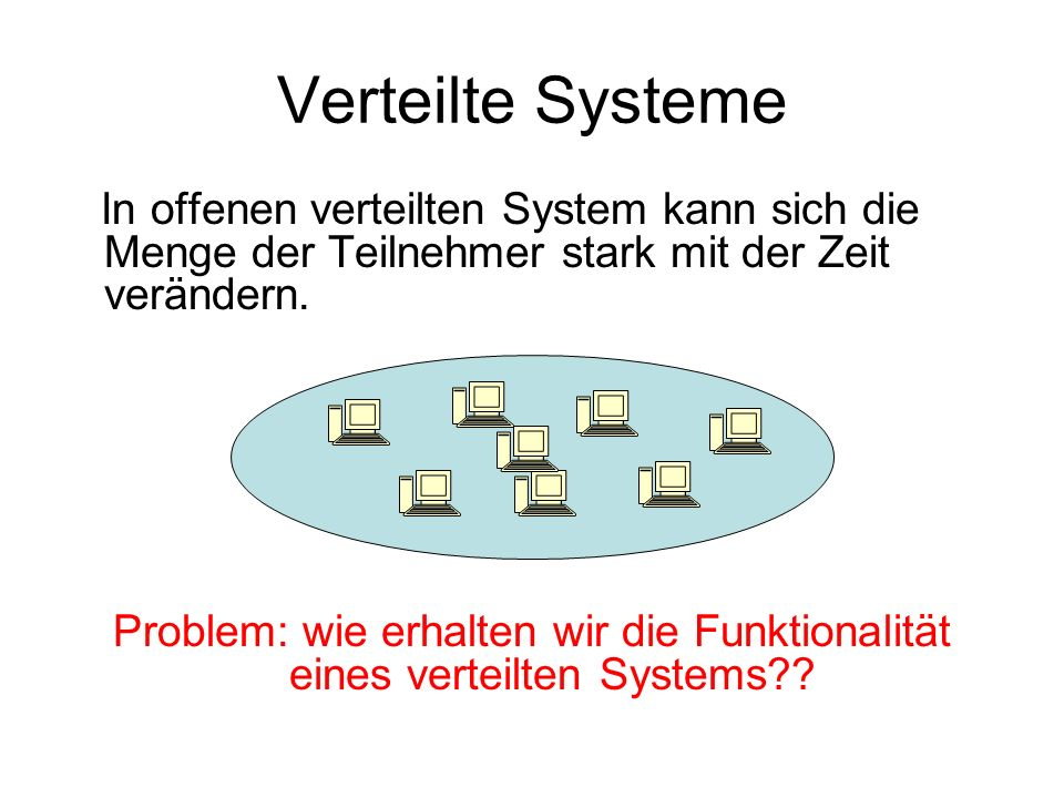 Verteilte Systeme In offenen verteilten System kann sich die Menge der Teilnehmer stark mit der Zeit verändern.