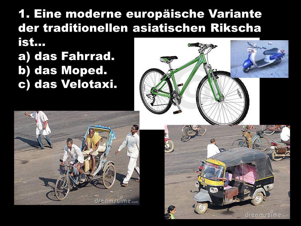1. Eine moderne europäische Variante der traditionellen asiatischen Rikscha ist… a) das Fahrrad.