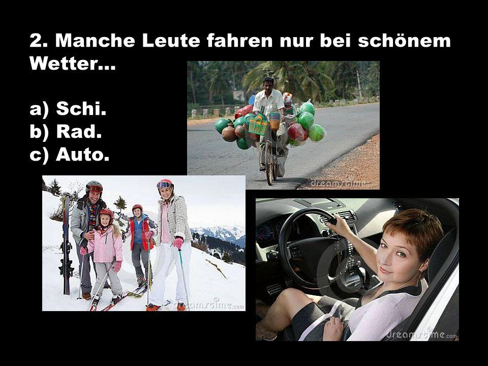 2. Manche Leute fahren nur bei schönem Wetter… a) Schi. b) Rad. c) Auto.