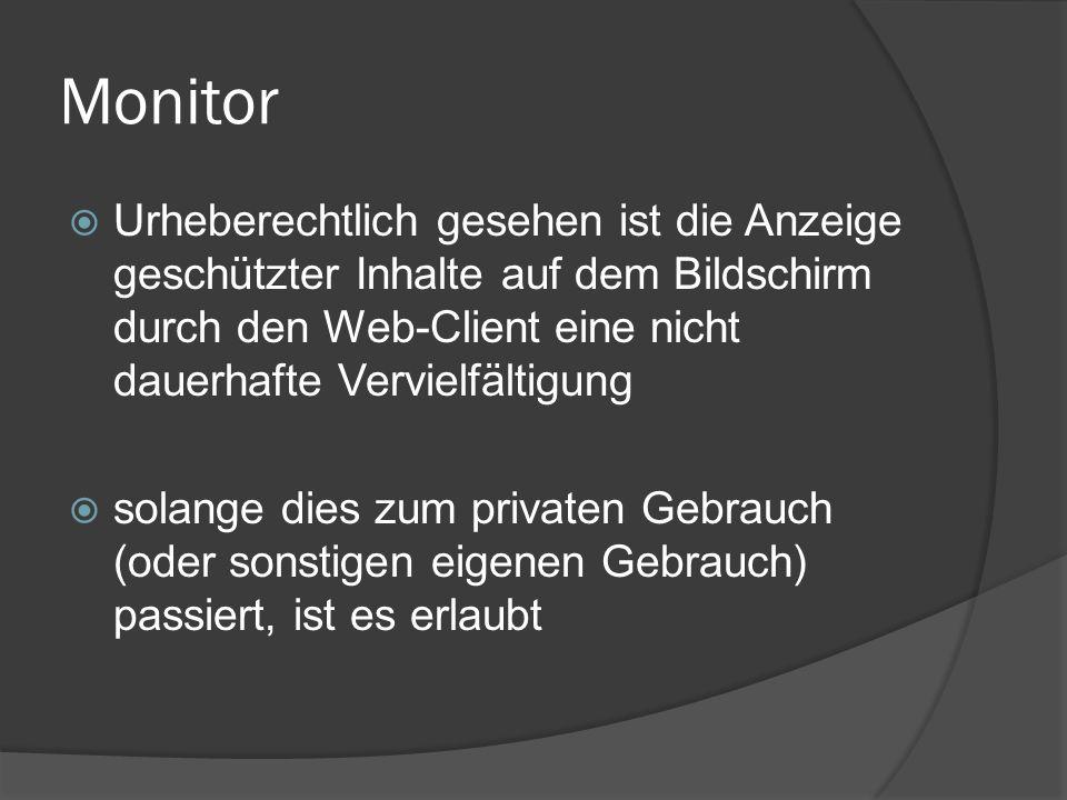 Monitor Urheberechtlich gesehen ist die Anzeige geschützter Inhalte auf dem Bildschirm durch den Web-Client eine nicht dauerhafte Vervielfältigung.