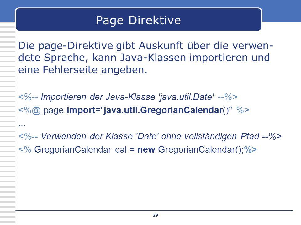 Page Direktive Die page-Direktive gibt Auskunft über die verwen- dete Sprache, kann Java-Klassen importieren und eine Fehlerseite angeben.