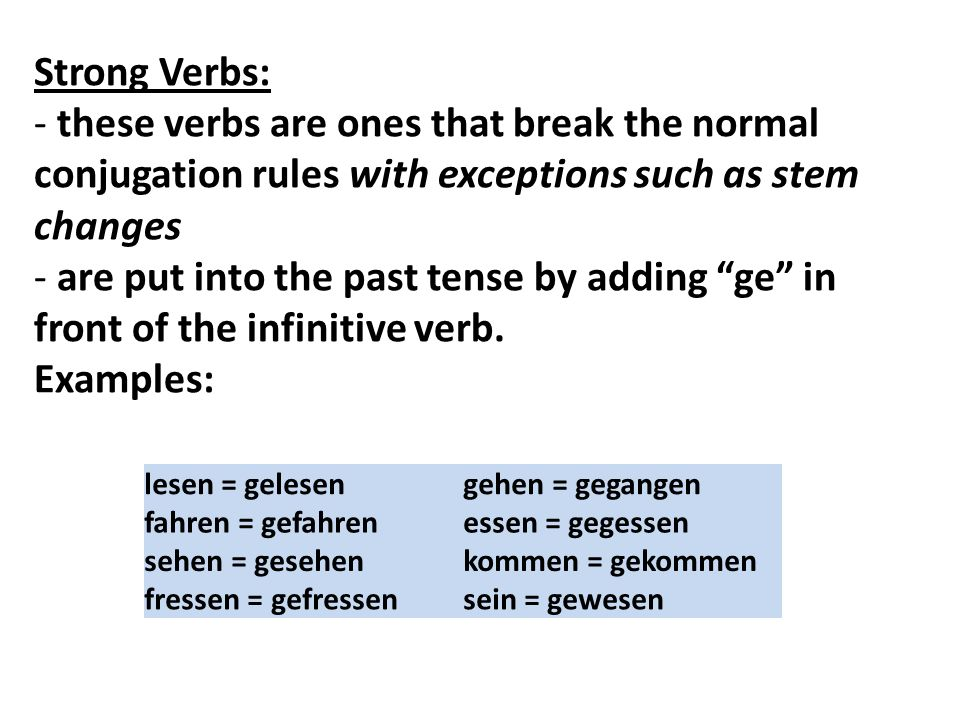 Strong Verbs: - these verbs are ones that break the normal conjugation rules with exceptions such as stem changes.
