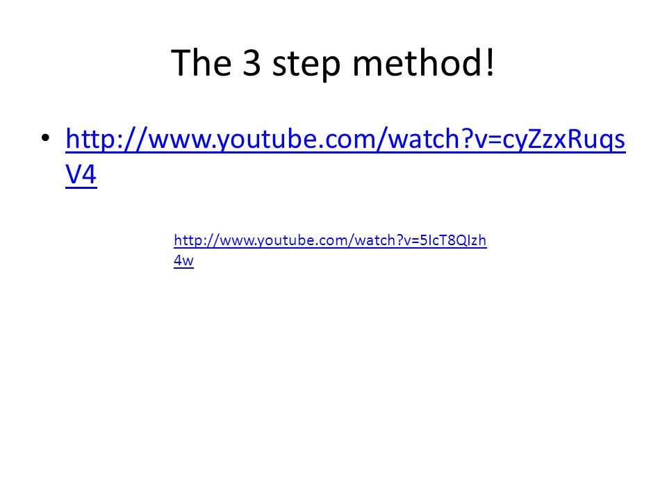 The 3 step method! http://www.youtube.com/watch v=cyZzxRuqsV4
