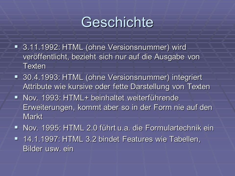 Geschichte 3.11.1992: HTML (ohne Versionsnummer) wird veröffentlicht, bezieht sich nur auf die Ausgabe von Texten.